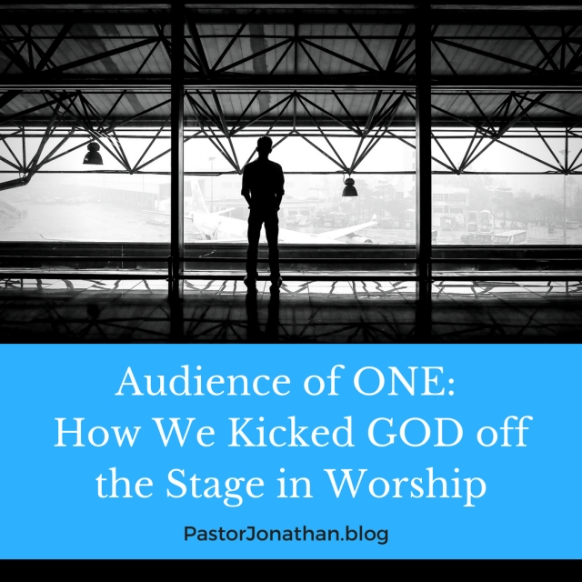 Audience of ONE_ How WE Kicked GOD off the Stage of Worship(1)